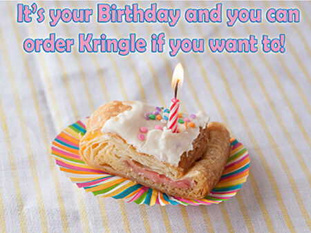 It's your birthday and you can order kringle if you want to