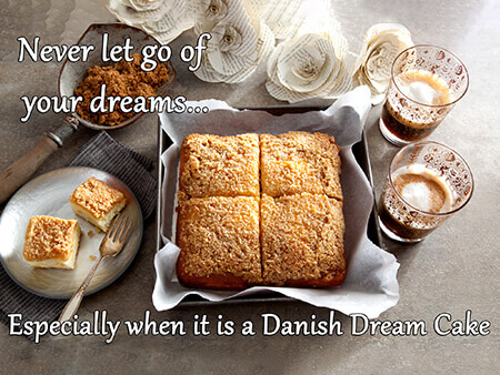 Never let go of your dreams...especially if it is Danish Dream Cake